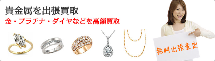 貴金属を出張買取 金、プラチナ、ダイヤなどを高額買取